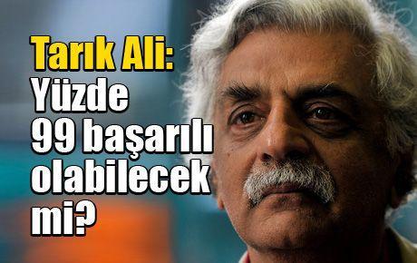 Tarık Ali: Yüzde 99 başarılı olabilecek mi?