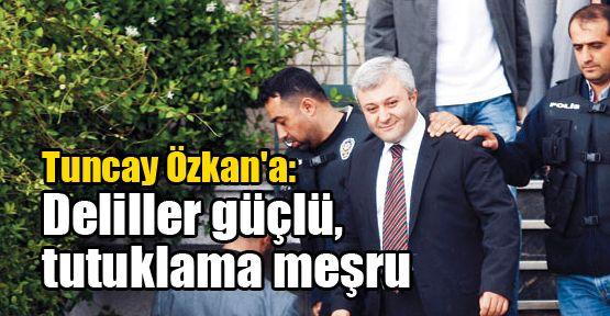 Tuncay Özkan'a: Deliller güçlü, tutuklama meşru