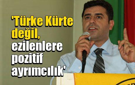 'Türke Kürte değil, ezilenlere pozitif ayrımcılık'