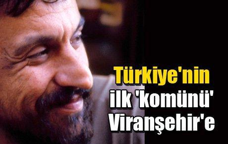 Türkiye'nin ilk 'komünü' Viranşehir'e