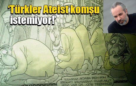 'Türkler Ateist komşu istemiyor!'