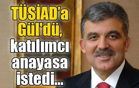 TÜSİAD'a Gül'dü, katılımcı anayasa istedi...