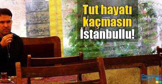 Tut hayatı kaçmasın İstanbullu!
