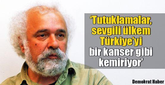 'Tutuklamalar, sevgili ülkem Türkiye'yi bir kanser gibi kemiriyor'