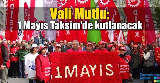 Vali Mutlu: 1 Mayıs Taksim'de kutlanacak