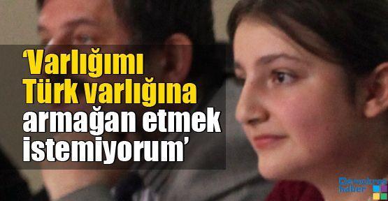 'Varlığımı Türk varlığına armağan etmek istemiyorum'