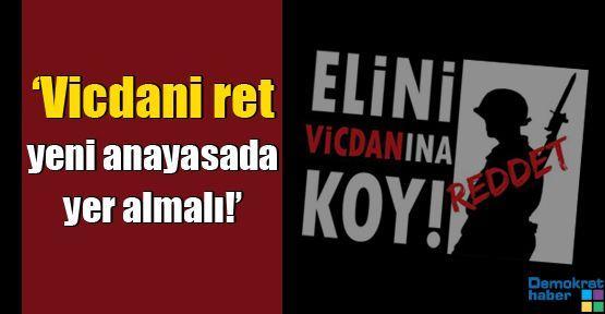 'Vicdani ret yeni anayasada yer almalı!'