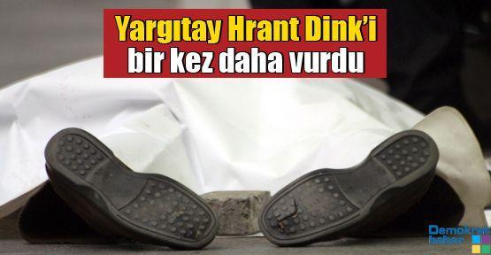 Yargıtay Hrant Dink'i bir kez daha vurdu